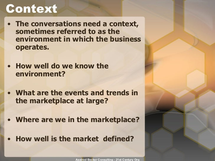 Context <ul><li>The conversations need a context, sometimes referred to as the environment in which the business operates....