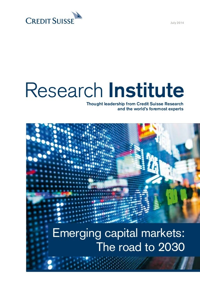 July 2014 Emerging capital markets: The road to 2030 Research InstituteThought leadership from Credit Suisse Research and ...