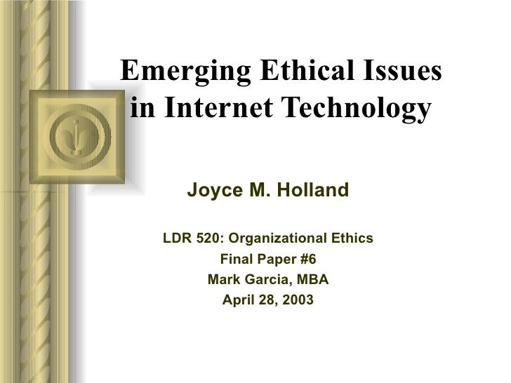 Emerging Ethical Issues in Internet Technology Joyce M. Holland LDR 520: Organizational Ethics Final Paper #6 Mark Garcia,...