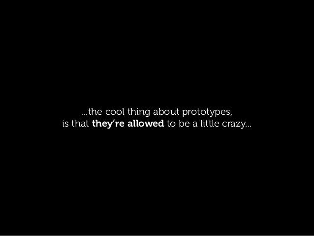 ...the cool thing about prototypes, is that they're allowed to be a little crazy...