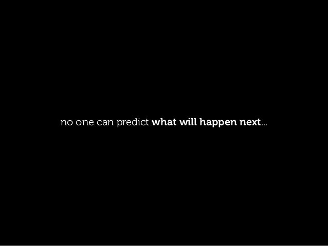 no one can predict what will happen next...