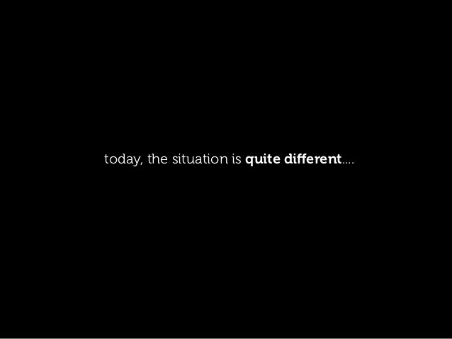today, the situation is quite different....