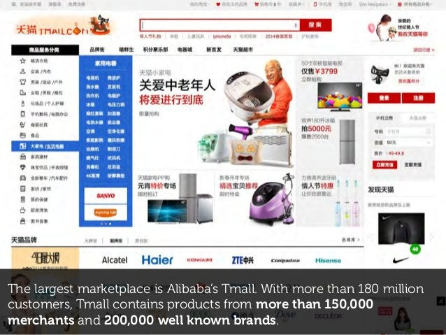 The largest marketplace is Alibaba's Tmall. With more than 180 million customers, Tmall contains products from more than 1...
