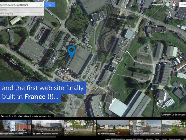 built in France (!)... and the first web site finally Courtesy: Google Maps Source: Exact location where the web was invented