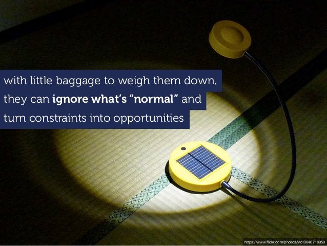 """with little baggage to weigh them down, they can ignore what's """"normal"""" and turn constraints into opportunities https://ww..."""