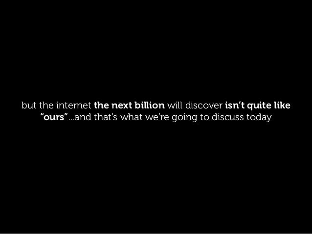 "but the internet the next billion will discover isn't quite like ""ours""...and that's what we're going to discuss today"