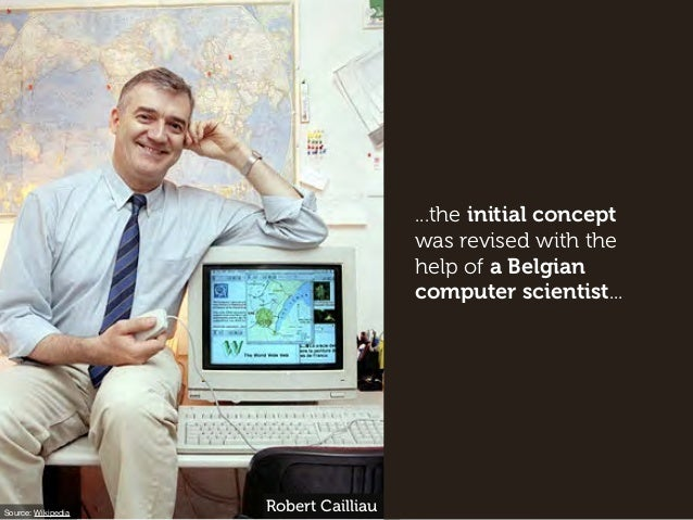 ...the initial concept was revised with the help of a Belgian computer scientist... Source: Wikipedia Robert Cailliau