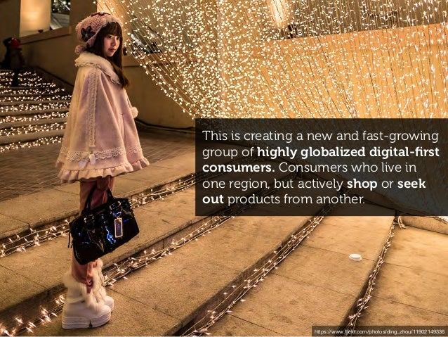 This is creating a new and fast-growing group of highly globalized digital-first consumers. Consumers who live in one regio...
