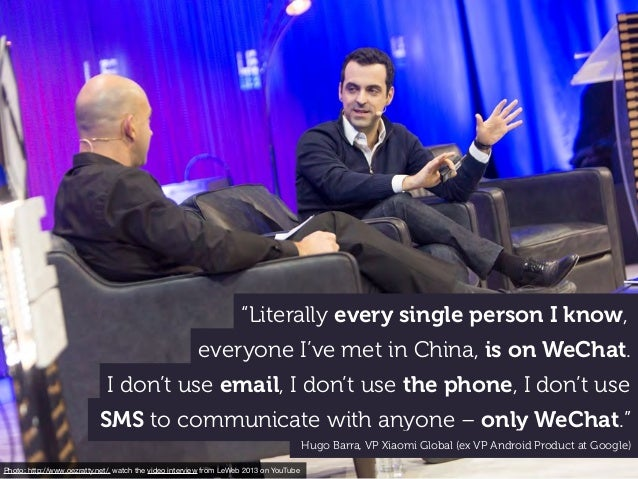 """Literally every single person I know, everyone I've met in China, is on WeChat. I don't use email, I don't use the phone,..."