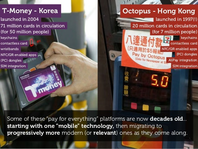 "T-Money - Korea launched in 2004 Octopus - Hong Kong launched in 1997(!) Some of these ""pay for everything"" platforms are ..."