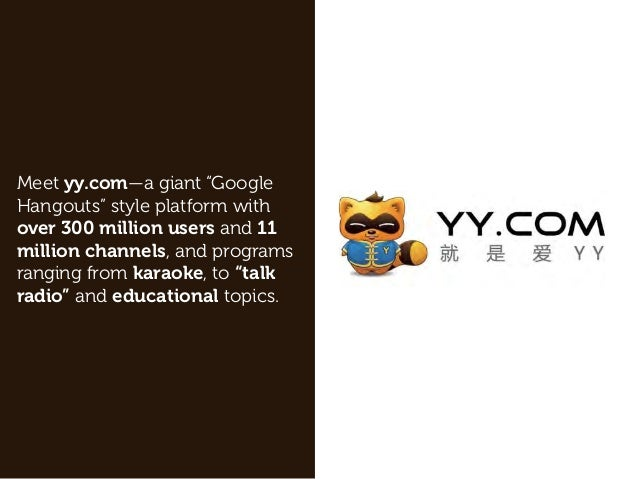 "Meet yy.com—a giant ""Google Hangouts"" style platform with over 300 million users and 11 million channels, and programs ran..."