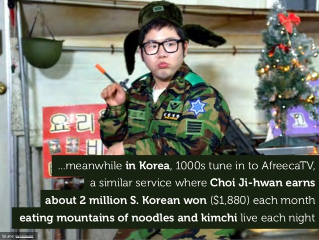 ...meanwhile in Korea, 1000s tune in to AfreecaTV, a similar service where Choi Ji-hwan earns about 2 million S. Korean wo...