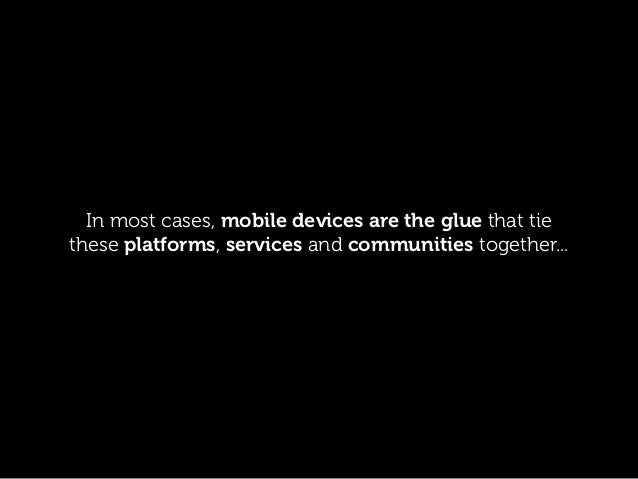 In most cases, mobile devices are the glue that tie these platforms, services and communities together...