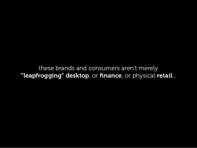 "these brands and consumers aren't merely ""leapfrogging"" desktop, or finance, or physical retail..."