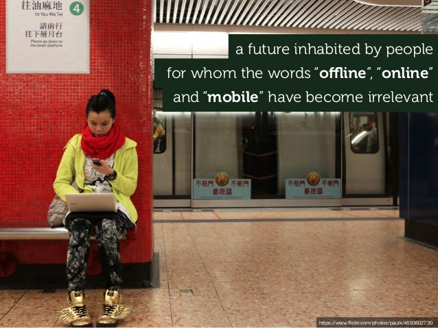 "a future inhabited by people https://www.flickr.com/photos/paulk/4693602730 for whom the words ""offline"", ""online"" and ""mobil..."