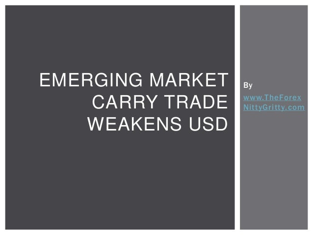 EMERGING MARKET CARRY TRADE WEAKENS USD  By www.TheForex NittyGritty.com