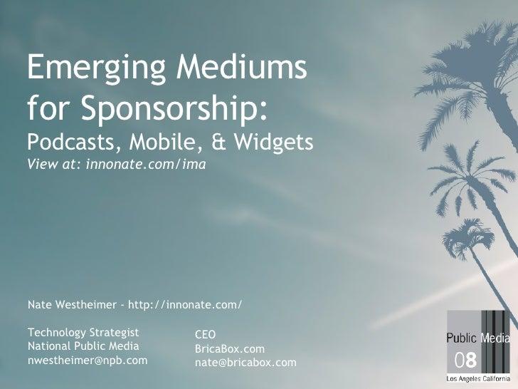 Emerging Mediums for Sponsorship: Podcasts, Mobile, & Widgets View at: innonate.com/ima Nate Westheimer - http://innonate....