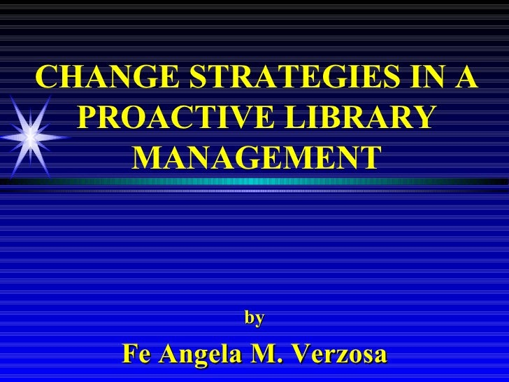 CHANGE STRATEGIES IN A PROACTIVE LIBRARY MANAGEMENT by Fe Angela M. Verzosa
