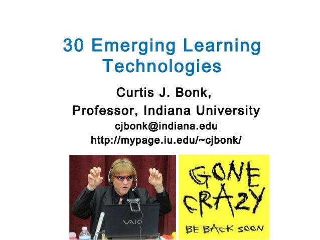 30 Emerging Learning Technologies Curtis J. Bonk, Professor, Indiana University cjbonk@indiana.edu http://mypage.iu.edu/~c...