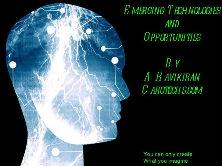 Emerging Technologies and Opportunities By A.Ravikiran Carotechs.com You can only create What you imagine