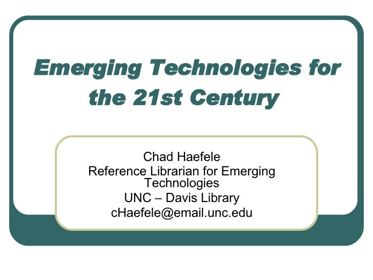 Emerging Technologies for the 21st Century   Chad Haefele Reference Librarian for Emerging Technologies UNC – Davis Librar...