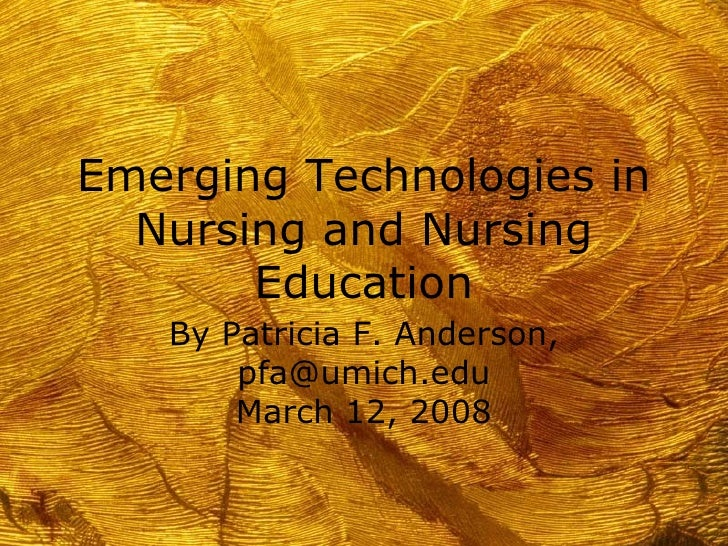 Emerging Technologies in Nursing and Nursing Education By Patricia F. Anderson, pfa@umich.edu March 12, 2008