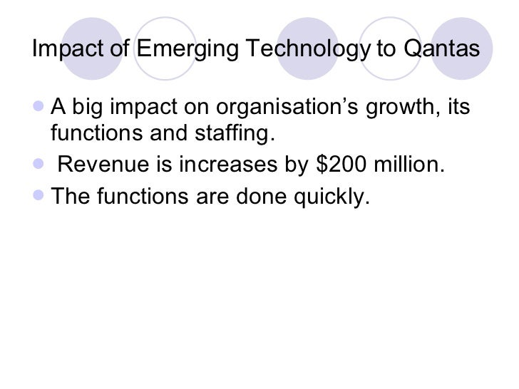 Impact of Emerging Technology to Qantas <ul><li>A big impact on organisation's growth, its functions and staffing. </li></...