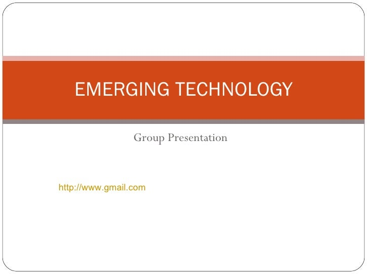 Group Presentation EMERGING TECHNOLOGY http://www.gmail.com