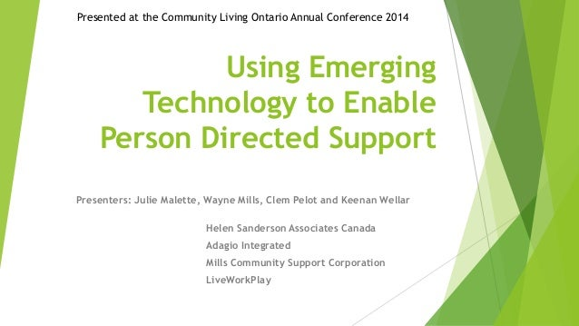Presented at the Community Living Ontario Annual Conference 2014  Using Emerging  Technology to Enable  Person Directed Su...