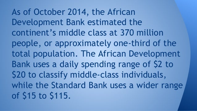 As of October 2014, the African Development Bank estimated the continent's middle class at 370 million people, or approxim...