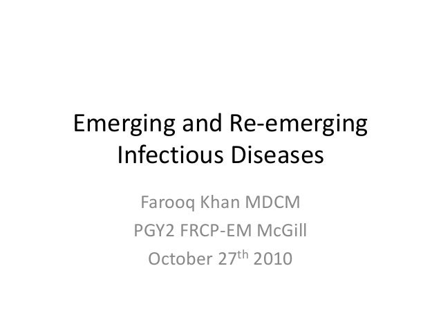 Emerging and Re-emerging Infectious Diseases Farooq Khan MDCM PGY2 FRCP-EM McGill October 27th 2010