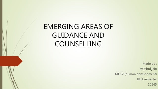 EMERGING AREAS OF GUIDANCE AND COUNSELLING Made by : Vershul jain MHSc (human development) IIIrd semester 12265