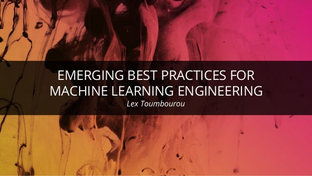 EMERGING BEST PRACTICES FOR MACHINE LEARNING ENGINEERING Lex Toumbourou