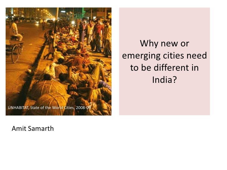 Why new or emerging cities need to be different in India?<br />UNHABITAT, State of the World Cities, 2008-09<br />Amit Sam...
