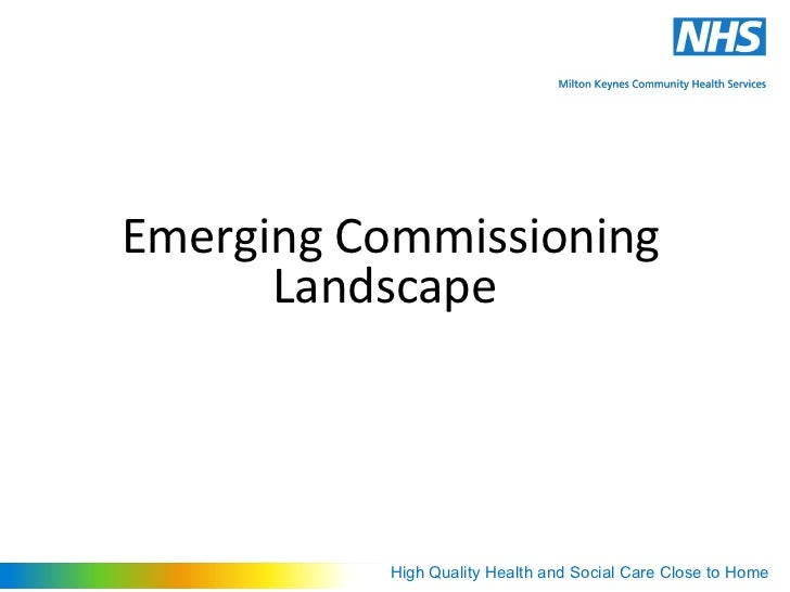 Emerging Commissioning      Landscape          High Quality Health and Social Care Close to Home