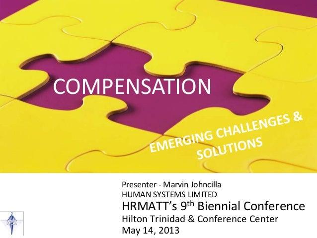 COMPENSATION Presenter - Marvin Johncilla HUMAN SYSTEMS LIMITED HRMATT's 9th Biennial Conference Hilton Trinidad & Confere...
