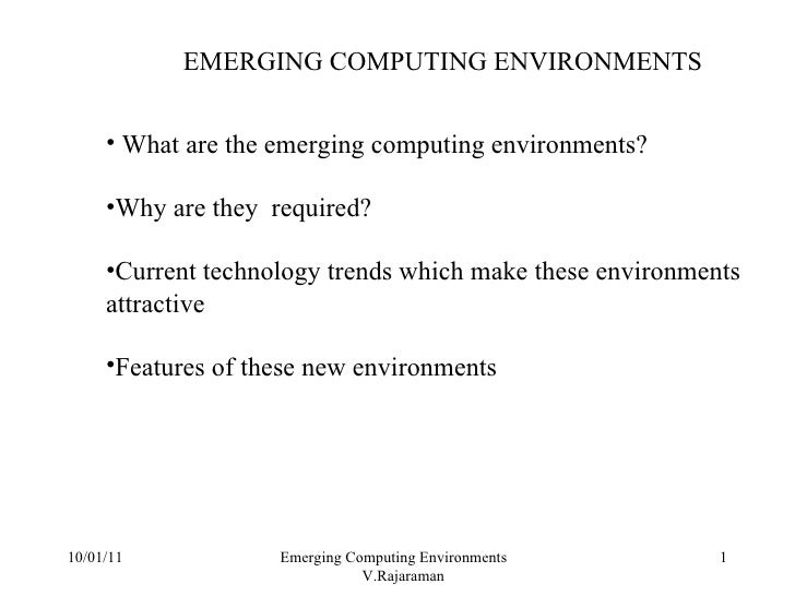 10/01/11 Emerging Computing Environments  V.Rajaraman EMERGING COMPUTING ENVIRONMENTS <ul><li>What are the emerging comput...