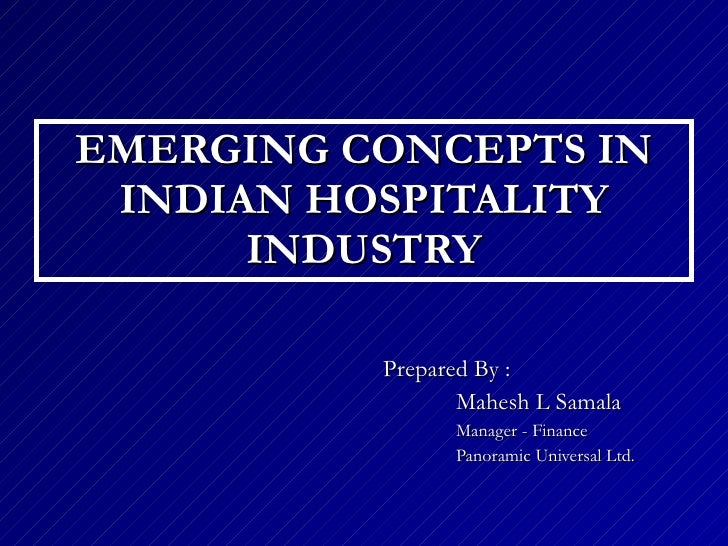 EMERGING CONCEPTS IN INDIAN HOSPITALITY INDUSTRY Prepared By :  Mahesh L Samala Manager - Finance Panoramic Universal Ltd.