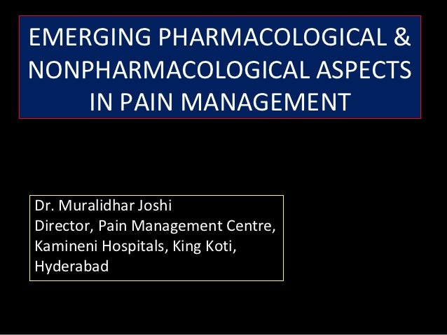 EMERGING PHARMACOLOGICAL &NONPHARMACOLOGICAL ASPECTS    IN PAIN MANAGEMENTDr. Muralidhar JoshiDirector, Pain Management Ce...