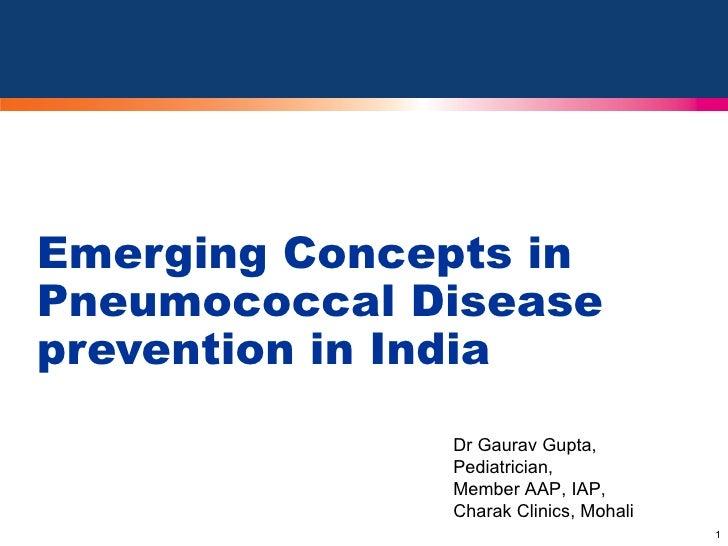 Emerging Concepts in Pneumococcal Disease prevention in India Dr Gaurav Gupta, Pediatrician, Member AAP, IAP, Charak Clini...