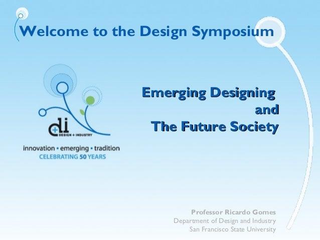Welcome to the Design SymposiumEmerging DesigningEmerging DesigningandandThe Future SocietyThe Future SocietyProfessor Ric...
