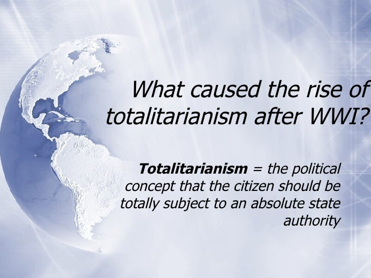 What caused the rise of totalitarianism after WWI? Totalitarianism  = the political concept that the citizen should be tot...