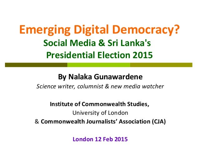 Emerging Digital Democracy? Social Media & Sri Lanka's Presidential Election 2015 By Nalaka Gunawardene Science writer, co...