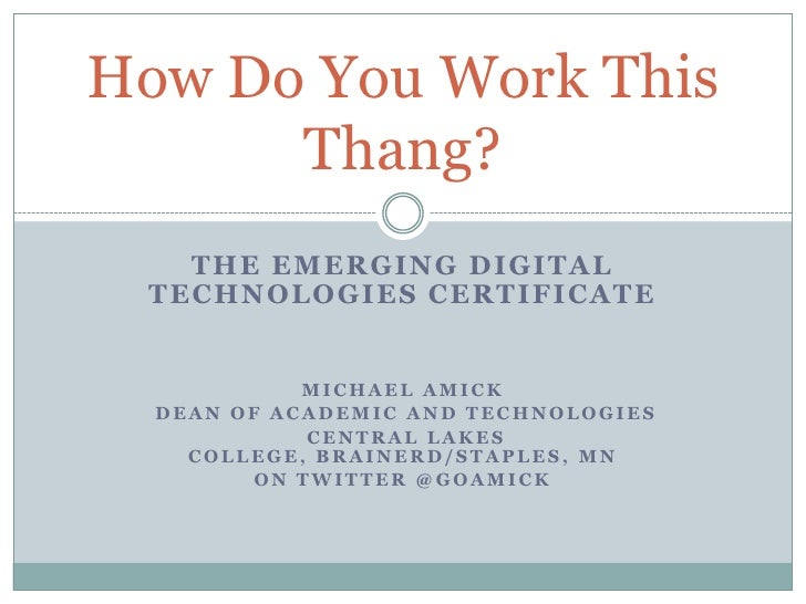 The Emerging Digital Technologies Certificate<br />Michael amick<br /> Dean of Academic and Technologies<br /> Central lak...