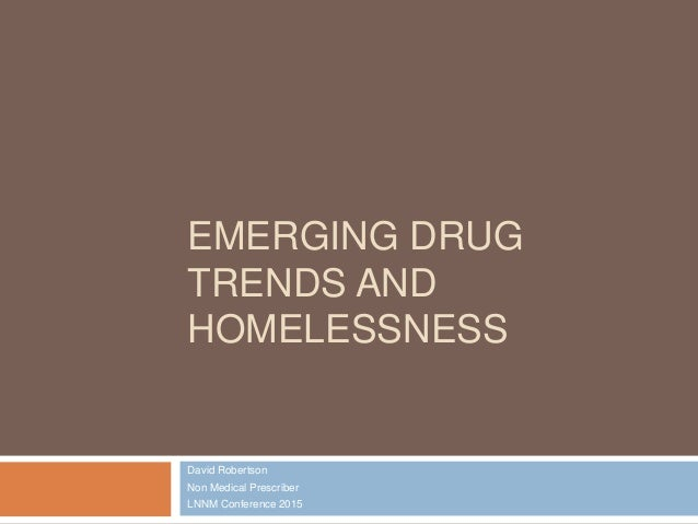 EMERGING DRUG TRENDS AND HOMELESSNESS David Robertson Non Medical Prescriber LNNM Conference 2015