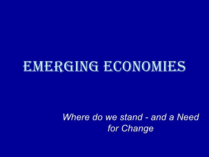 Emerging Economies Where do we stand - and a Need for Change