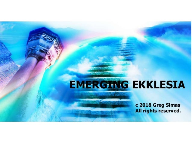 EMERGING EKKLESIA c 2018 Greg Simas All rights reserved.