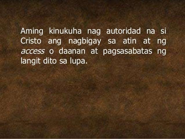 Aming kinukuha nag autoridad na si Cristo ang nagbigay sa atin at ng access o daanan at pagsasabatas ng langit dito sa lup...