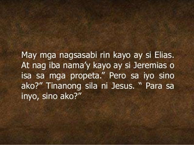 """May mga nagsasabi rin kayo ay si Elias. At nag iba nama'y kayo ay si Jeremias o isa sa mga propeta."""" Pero sa iyo sino ako?..."""
