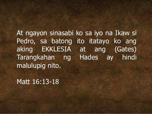 At ngayon sinasabi ko sa iyo na Ikaw si Pedro, sa batong ito itatayo ko ang aking EKKLESIA at ang (Gates) Tarangkahan ng H...